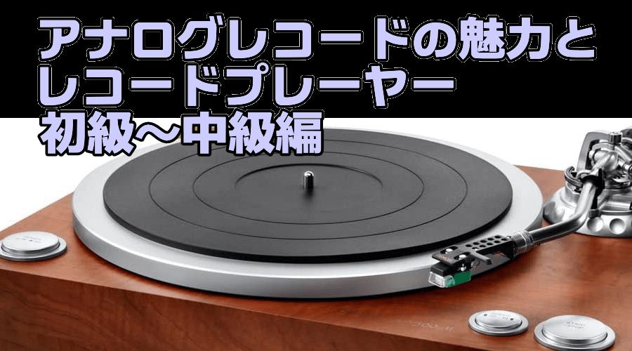 アナログレコードの魅力とレコードプレーヤー 初級~中級編