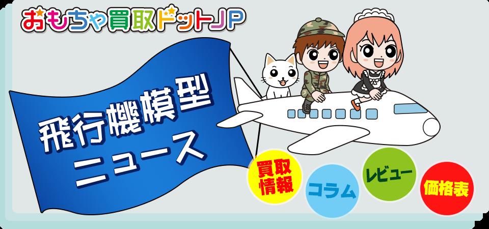 おもちゃ買取ドットJP飛行機模型ニュース(買取情報・コラム・レビュー・価格表)