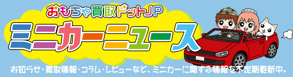 ミニカーニュース おもちゃ買取ドットJP (お知らせ・買取情報・コラム・レビュー)